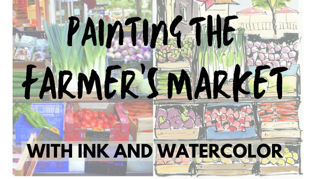 A painting and photograph of produce stands behind the text: Painting the Farmers Market in Ink and Watercolor