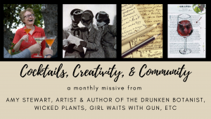 Cocktails, creativity, & Community: a monthly missive from Amy Stewart, artist & author of The Drunken Botanist, Wicked Plants, Girl Waits with Gun, etc.photo collage with pictures of Amy Stewart, women reading a letter, writing, and art